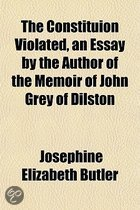 The Constituion Violated, an Essay by the Author of the Memoir of John Grey of Dilston