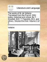 The Works of M. de Voltaire. Translated from the French. with Notes, Historical and Critical. by T. Smollett, M.D. T. Francklin, M.A. and Others. Volume the Third. Volume 3 of 3