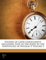 History of Latin Christianity; Including That of the Popes to the Pontificate of Nicolas V Volume 3