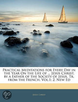 Practical Meditations for Every Day in the Year on the Life of ... Jesus Christ, by a Father of the Society of Jesus. Tr. from the French. Vol.1; 2, New Ed