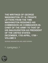 The Writings of George Washington (Volume 9); PT. III. Private Letters from the Time Washington Resigned His Commission as Commander-In-Chief of the Army to That of His Inauguration as President of the United States December, 1783-April, 1789