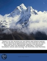 Travels In The Regions Of The Upper And Lower Amoor: And The Russian Acquisitions On The Confines Of India And China, With Adventures Among The Mounta