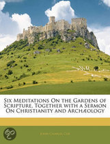Six Meditations On the Gardens of Scripture, Together with a Sermon On Christianity and Archaology