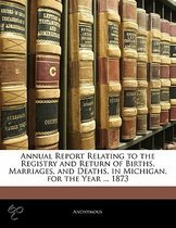 Annual Report Relating To The Registry And Return Of Births, Marriages, And Deaths, In Michigan, For The Year ... 1873
