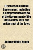 First Lessons in Civil Government, Including a Comprehensive View of the Government of the State of New York, and an Abstract of the Laws, Showing the Rights, Duties, and Responsibilities of Citizens in the Civil and Domestic Relations, with an Outline; A
