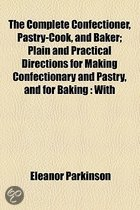 The Complete Confectioner, Pastry-Cook, and Baker; Plain and Practical Directions for Making Confectionary and Pastry, and for Baking with Upwards of Five Hundred Receipts Consisting of Directions for Making All Sorts of Preserves, Sugar-Boiling, Comfits, Loze