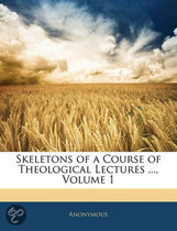 Skeletons of a Course of Theological Lectures ..., Volume 1