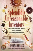 Splendidly Unreasonable Inventors: The Lives, Loves And Deaths Of 30 Pioneers Who Changed The World