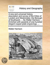 A New and Universal History, Description and Survey of the Cities of London and Westminster, the Borough of Southwark, ... by Walter Harrison, ... Enriched with Upwards of One Hundred Elegant Copper-Plate Engravings, ...