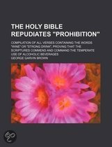 The Holy Bible Repudiates  Prohibition ; Compilation of All Verses Containing the Words  Wine  or  Strong Drink,  Proving That the Scriptures Commend and Command the Temperate Use of Alcoholic Beverages
