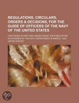 Regulations, Circulars, Orders & Decisions, for the Guide of Officers of the Navy of the United States; Continued in Part and Issued Since the Publication Authorized by the Navy Department in March, 1832