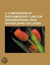 A Compendium of Parliamentary Law for Organizations, High Schoolsand Colleges