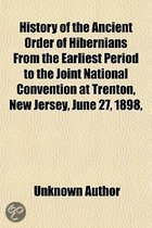 History of the Ancient Order of Hibernians from the Earliest Period to the Joint National Convention at Trenton, New Jersey, June 27, 1898, with Biography of the Rt. REV. James A. McFaul