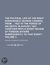 The Political Life of the Right Honourable George Canning, from 1822 to the Period of His Death, in August, 1827. Together with a Short Review of Foreign Affairs Subsequently to That Event (Volume 3)