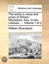 The Works in Verse and Prose of William Shenstone, Esq. in Two Volumes. ... Volume 1 of 2