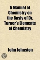 A Manual of Chemistry on the Basis of Dr. Turner's Elements of Chemistry; Containing, in a Condensed Form, All the Most Important Facts and Principles of the Science Designed for a Text Book in Colleges and Other Seminaries of Learning