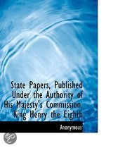 State Papers, Published Under the Authority of His Majesty's Commission. King Henry the Eighth
