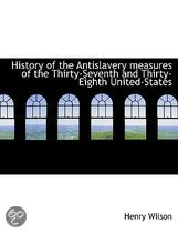 History of the Antislavery Measures of the Thirty-Seventh and Thirty-Eighth United-States