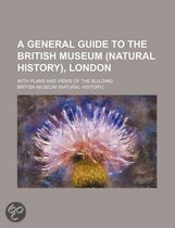 A General Guide to the British Museum (Natural History), London; With Plans and Views of the Building