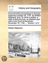 A Journal of the Proceedings in Georgia, Beginning October 20, 1737. by William Stephens, Esq; To Which Is Added, a State of That Province, as Attested Upon Oath in the Court of Savannah, November 10, 1740. ... Volume 1 of 3
