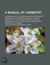 A Manual of Chemistry; On the Basis of Dr. Turner's Elements of Chemistry Containing, in a Condensed Form, All the Most Important Facts and Principles of the Science Designed for a Text-Book in Colleges and Other Seminaries of Learning