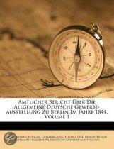 Amtlicher Uber Icht Uber Die Allgemeine Deutsche Gewerbe-Ausstellung Zu Uber Lin Im Jahre 1844, Volume 1
