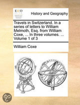 Travels in Switzerland. in a Series of Letters to William Melmoth, Esq. from William Coxe, ... in Three Volumes. ... Volume 1 of 3