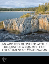 An Address Delivered at the Request of a Committe of the Citizens of Washington
