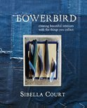 Bowerbird: Creating Beautiful Interiors with the Things You Collect. by Sibella Court