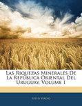 Las Riquezas Minerales de La Rep Blica Oriental del Uruguay, Volume 1