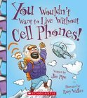 You Wouldn't Want to Live Without Cell Phones