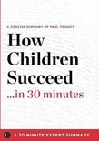 Summary: How Children Succeed ...in 30 Minutes - A Concise Summary of Paul Tough's Bestselling Book