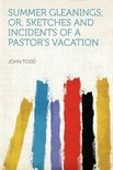 Summer Gleanings; Or, Sketches and Incidents of a Pastor&#39;s Vacation
