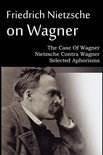 Friedrich Nietzsche on Wagner - The Case of Wagner, Nietzsche Contra Wagner, Selected Aphorisms
