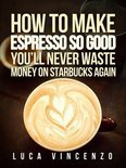 How to Make Espresso So Good You'Ll Never Waste Money on Starbucks Again (ebook)