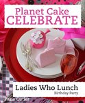 Planet Cake Celebrate: Ladies Who Lunch