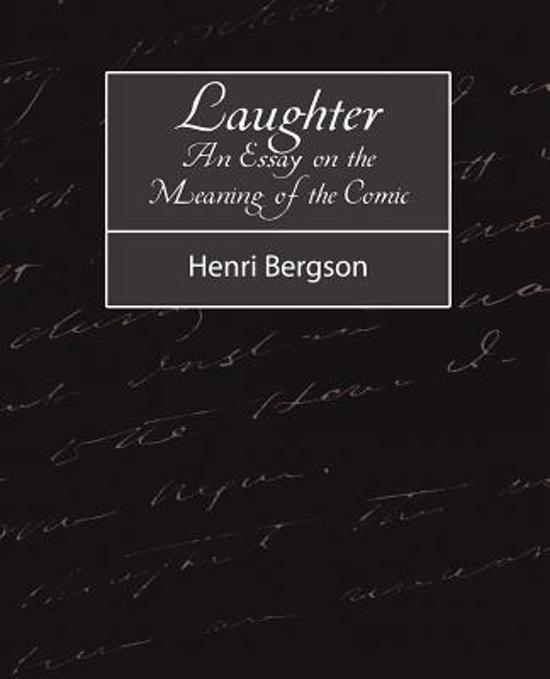 henri bergson essay on laughter Laughter, henri bergson's profound essay on the nature and source of laughter, grows out of his concern with the nineteenth century mechanization of lifefor bergson, life is ever in flux through time and space, and any divergence from this principle of flux, any attempt to fix or concretize life, is removed from life.