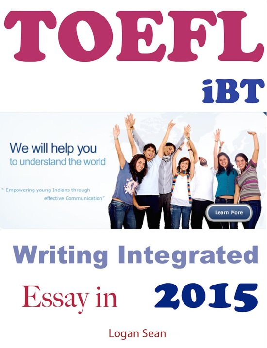 ibt toefl writing integrated essay Improve your toefl ibt writing skills by using verbs that add variety and color to your essay also offering essay correction services, general toefl advice and guidance.