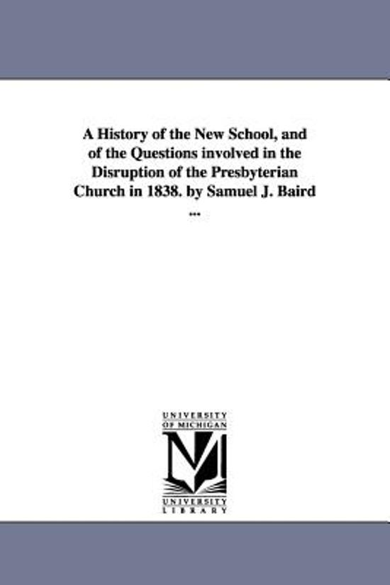 A History of the New School, and of the Questions Involved in the Disruption of the Presbyterian Church in 1838. by Samuel J. Baird ...