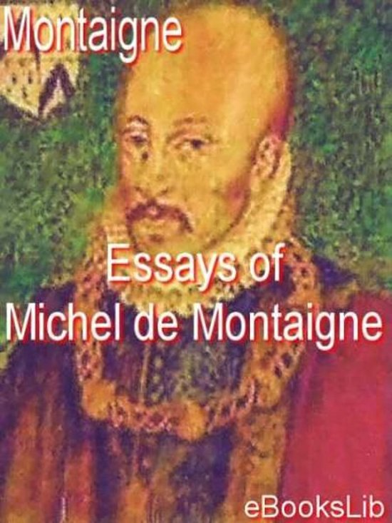 essays of michel de montaigne-gutenberg The essays (french: essais, pronounced ) of michel de montaigne are contained in three books and 107 chapters of varying length montaigne's stated design in writing.