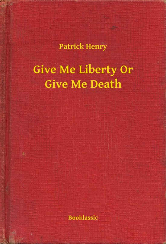 patrick henry: give me liberty or give me death essay When, where, and why did henry say his give me liberty or give me death speech march 23, 1775, in the virgina house of burgesses, to incite rebellion among the men of the virgina convention against the british, and to dissuade the convention from speeches in favor of compromise with the british.