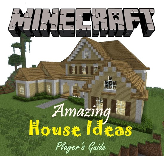 House Ideas Guide For Minecraft: Minecraft: The Amazing House Ideas Book To Build
