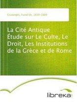 La Cité Antique Étude sur Le Culte, Le Droit, Les Institutions de la Grèce et de Rome