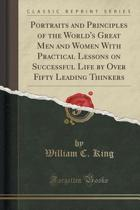 Portraits and Principles of the World's Great Men and Women with Practical Lessons on Successful Life by Over Fifty Leading Thinkers (Classic Reprint)