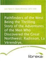 Pathfinders of the West Being the Thrilling Story of the Adventures of the Men Who Discovered the Great Northwest: Radisson, La Vérendrye, Lewis and Clark