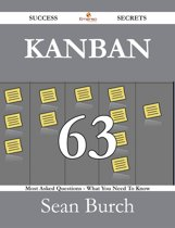 Kanban 63 Success Secrets - 63 Most Asked Questions On Kanban - What You Need To Know