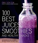 Emily Von Euw - 100 Best Juices, Smoothies & Healthy Snacks