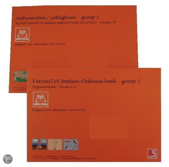 Entree/LVS toetsen oefenboeken set / 2013/2014 - Groep 5 - Versie 1.0 / deel Opgaven en Antwoorden/uitlegboek