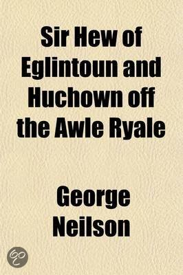 Sir Hew of Eglintoun and Huchown Off the Awle Ryale; A Biographical Calendar and Literary Estimate