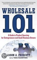 Wholesale 101: A Guide to Product Sourcing for Entrepreneurs and Small Business Owners : A Guide to Product Sourcing for Entrepreneurs and Small Business Owners